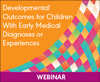 Developmental Outcomes for Children With Early Medical Diagnoses or Experiences (On Demand Webinar)