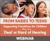 From Babies to Teens: Supporting Transitions for Children Who Are Deaf or Hard of Hearing (Live Webinar)