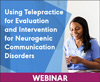 Using Telepractice for Evaluation and Intervention for Neurogenic Communication Disorders (On Demand Webinar)