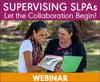 Supervising SLPAs: Let the Collaboration Begin! (Live Webinar)
