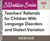 Teachers' Referrals for Children With Language Disorders and Dialect Variation (SIG 1)