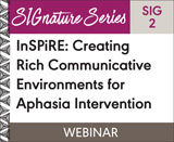 InSPiRE: Creating Rich Communicative Environments for Aphasia Intervention (SIG 2)