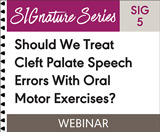 Should We Treat Cleft Palate Speech Errors With Oral Motor Exercises? (SIG 5)