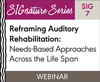 Reframing Auditory Rehabilitation: Needs-Based Approaches Across the Life Span (SIG 7)