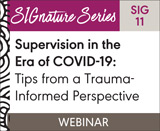 Supervision in the Era of COVID-19: Tips from a Trauma-Informed Perspective (SIG 11)