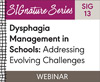 Dysphagia Management in Schools: Addressing Evolving Challenges (SIG 13)