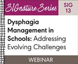 Dysphagia Management in Schools: Addressing Evolving Challenges (SIG 13)