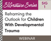 Reframing the Outlook for Children With Developmental Trauma (SIG 1) (On Demand Webinar)
