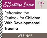 Reframing the Outlook for Children With Developmental Trauma (SIG 1) (On Demand Webinar)