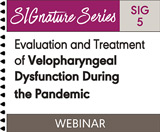 Evaluation and Treatment of Velopharyngeal Dysfunction During the Pandemic (SIG 5) (On Demand Webinar)