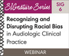 Recognizing and Disrupting Racial Bias in Audiologic Clinical Practice (SIG 6) (On Demand Webinar)