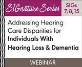 Addressing Hearing Care Disparities for Individuals With Hearing Loss & Dementia (SIGs 7, 8, and 15) (On Demand Webinar)