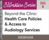 Beyond the Clinic: Health Care Policies & Access to Audiology Services (SIG 8) (On Demand Webinar)