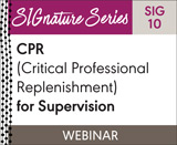 CPR (Critical Professional Replenishment) for Supervision (SIG 10) (On Demand Webinar)