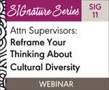 Attn Supervisors: Reframe Your Thinking About Cultural Diversity (SIG 11) (On Demand Webinar)