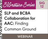 SLP and BCBA Collaboration for AAC: Finding Common Ground (SIG 12) (On Demand Webinar)