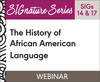The History of African American Language (SIGs 14 and 17) (On Demand Webinar)