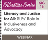 Literacy and Justice for All: SLPs' Role in Inclusiveness and Advocacy (SIG 16) (On Demand Webinar)
