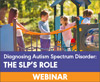 Diagnosing Autism Spectrum Disorder: The SLP's Role (On Demand Webinar)