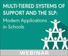 Multi-Tiered Systems of Support and the SLP: Modern Applications in Schools (On Demand Webinar)