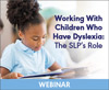 Working With Children Who Have Dyslexia: The SLP's Role (On Demand Webinar)