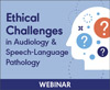 Ethical Challenges in Audiology and Speech-Language Pathology (Live Webinar)