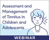 Assessment and Management of Tinnitus in Children and Adolescents (On Demand Webinar)